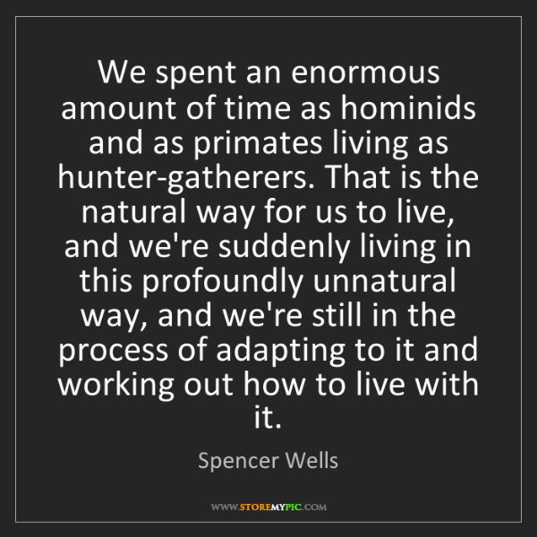 Spencer Wells: We spent an enormous amount of time as hominids and as...