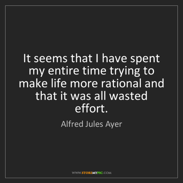 Alfred Jules Ayer: It seems that I have spent my entire time trying to make...