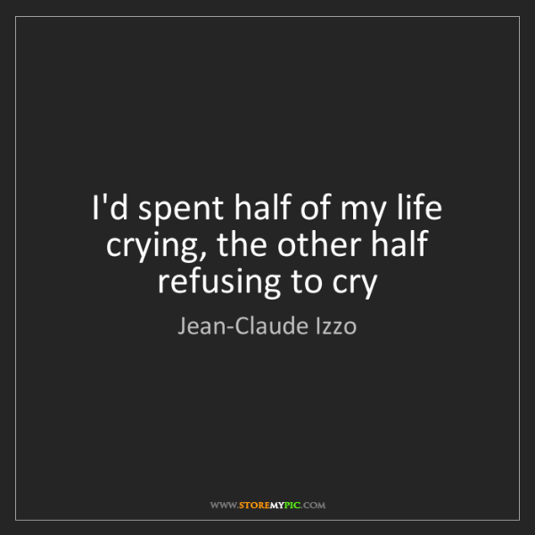 Jean-Claude Izzo: I'd spent half of my life crying, the other half refusing...
