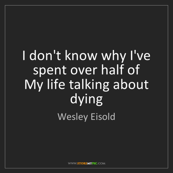 Wesley Eisold: I don't know why I've spent over half of  My life talking...