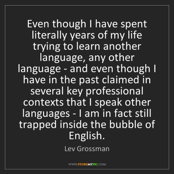 Lev Grossman: Even though I have spent literally years of my life trying...