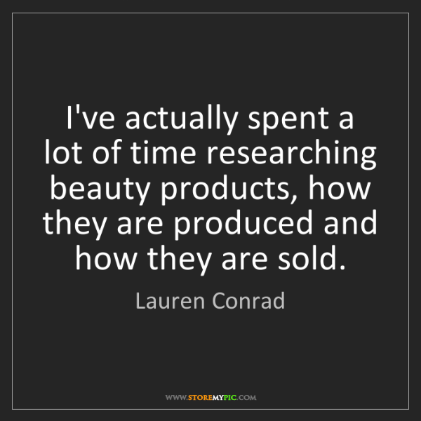Lauren Conrad: I've actually spent a lot of time researching beauty...