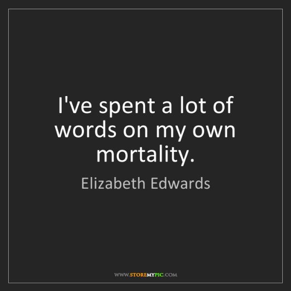 Elizabeth Edwards: I've spent a lot of words on my own mortality.