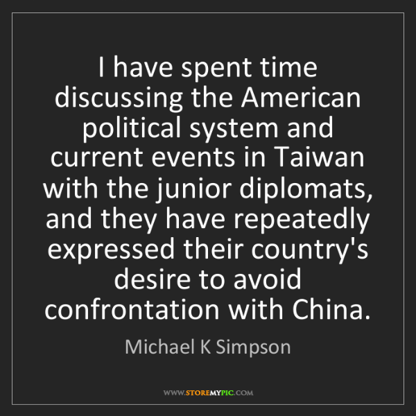 Michael K Simpson: I have spent time discussing the American political system...