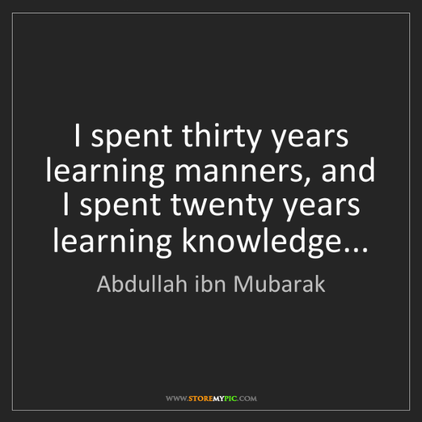 Abdullah ibn Mubarak: I spent thirty years learning manners, and I spent twenty...