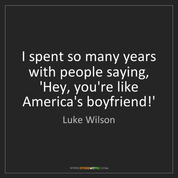 Luke Wilson: I spent so many years with people saying, 'Hey, you're...