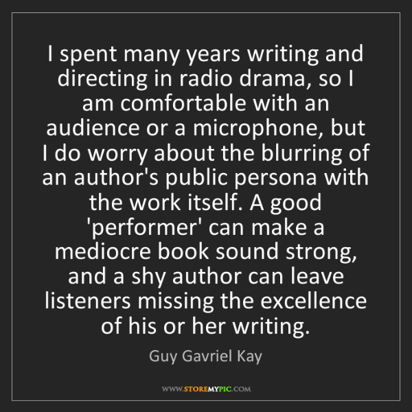 Guy Gavriel Kay: I spent many years writing and directing in radio drama,...