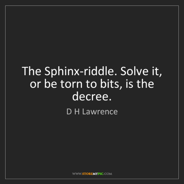 D H Lawrence: The Sphinx-riddle. Solve it, or be torn to bits, is the...