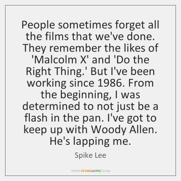 People sometimes forget all the films that we've done. They remember the ...