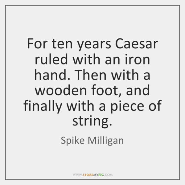 For ten years Caesar ruled with an iron hand. Then with a ...