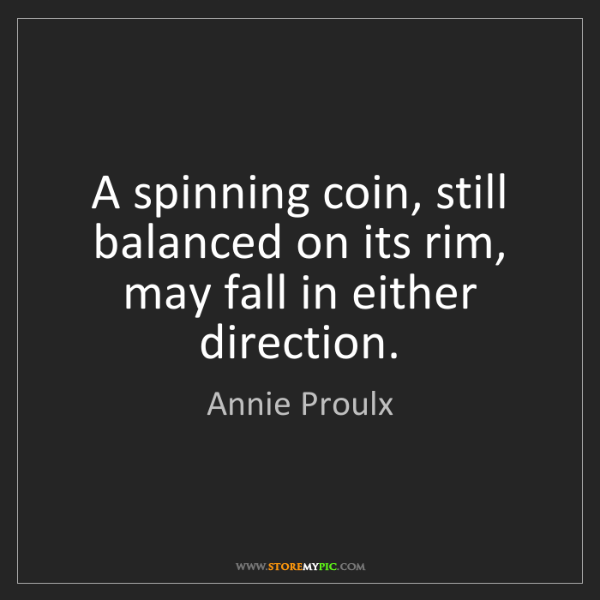 Annie Proulx: A spinning coin, still balanced on its rim, may fall...