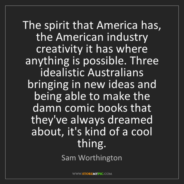 Sam Worthington: The spirit that America has, the American industry creativity...
