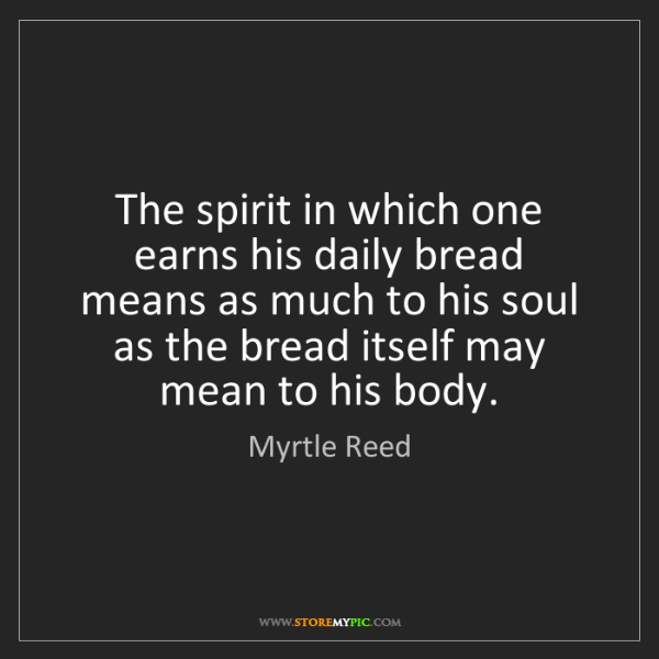 Myrtle Reed: The spirit in which one earns his daily bread means as...