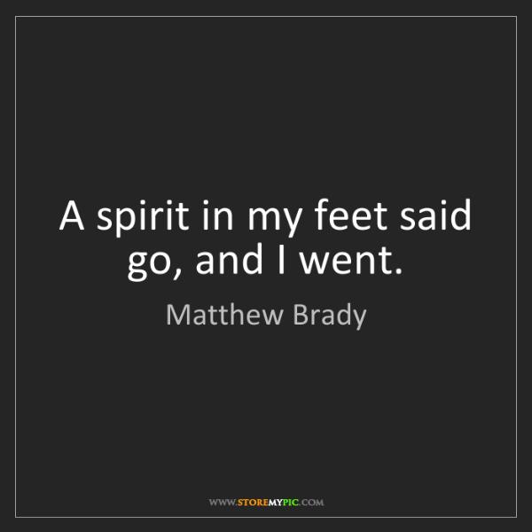 Matthew Brady: A spirit in my feet said go, and I went.