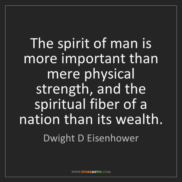 Dwight D Eisenhower: The spirit of man is more important than mere physical...
