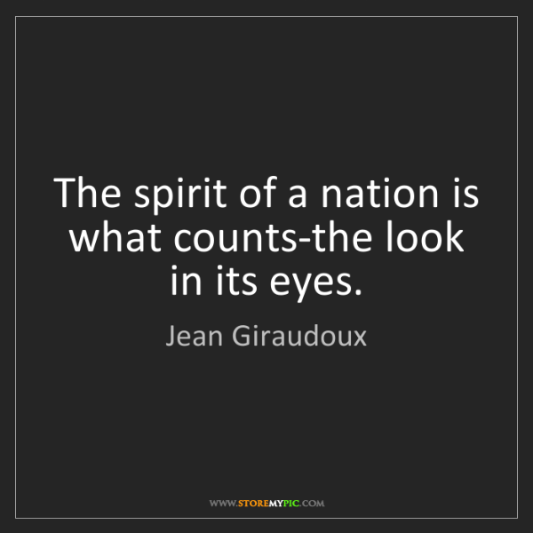 Jean Giraudoux: The spirit of a nation is what counts-the look in its...