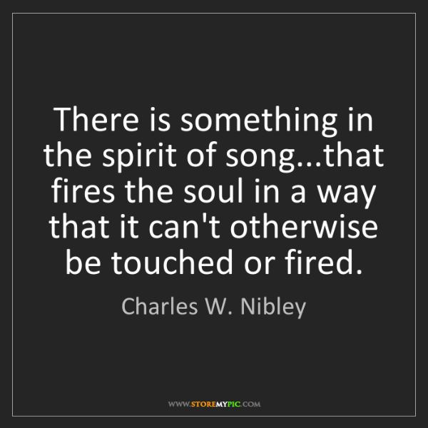 Charles W. Nibley: There is something in the spirit of song...that fires...