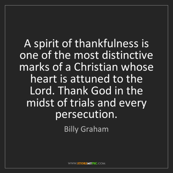 Billy Graham: A spirit of thankfulness is one of the most distinctive...