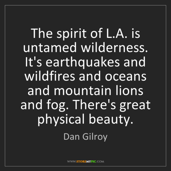 Dan Gilroy: The spirit of L.A. is untamed wilderness. It's earthquakes...