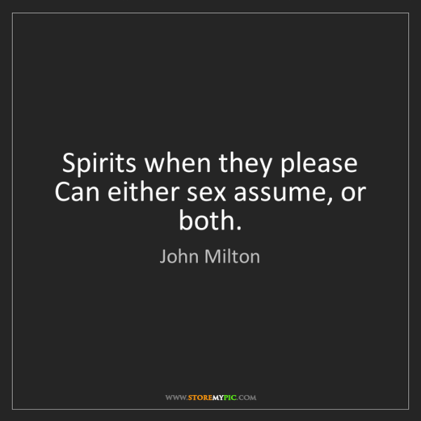 John Milton: Spirits when they please Can either sex assume, or both.