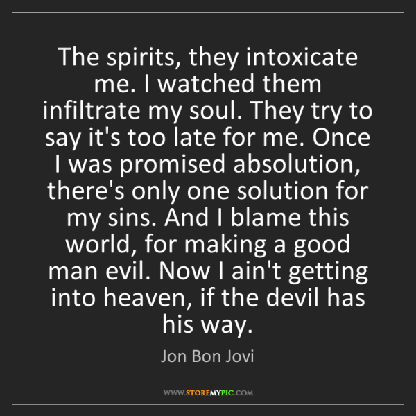 Jon Bon Jovi: The spirits, they intoxicate me. I watched them infiltrate...