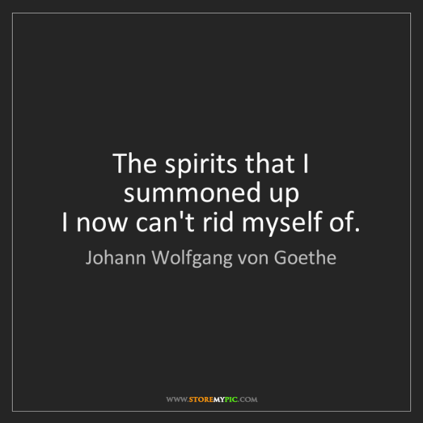 Johann Wolfgang von Goethe: The spirits that I summoned up   I now can't rid myself...