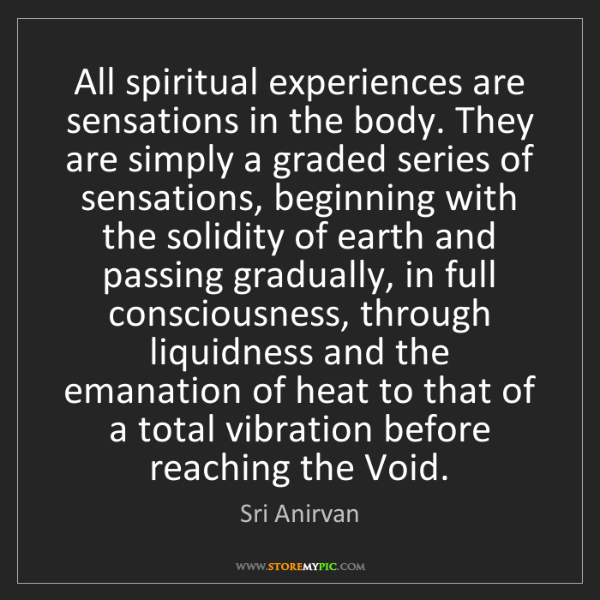 Sri Anirvan: All spiritual experiences are sensations in the body....
