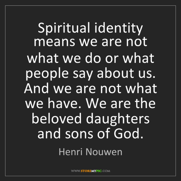 Henri Nouwen: Spiritual identity means we are not what we do or what...