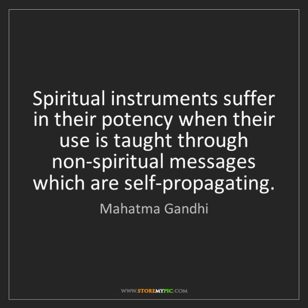 Mahatma Gandhi: Spiritual instruments suffer in their potency when their...