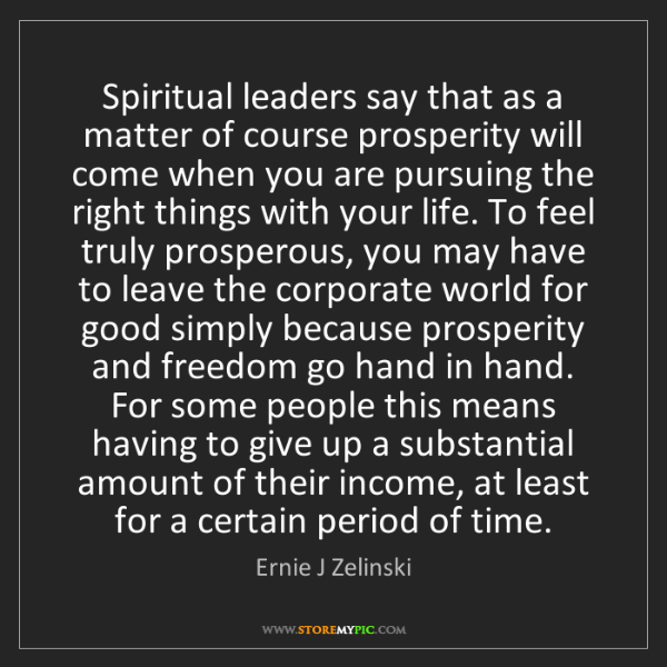 Ernie J Zelinski: Spiritual leaders say that as a matter of course prosperity...