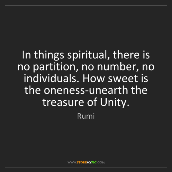 Rumi: In things spiritual, there is no partition, no number,...