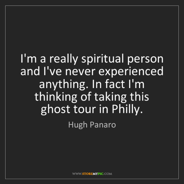 Hugh Panaro: I'm a really spiritual person and I've never experienced...