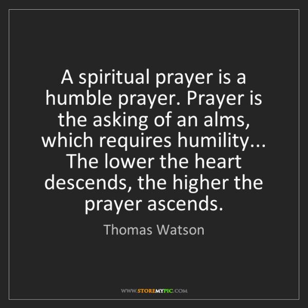 Thomas Watson: A spiritual prayer is a humble prayer. Prayer is the...