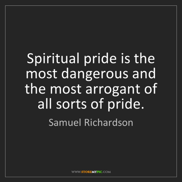Samuel Richardson: Spiritual pride is the most dangerous and the most arrogant...