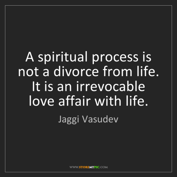 Jaggi Vasudev: A spiritual process is not a divorce from life. It is...