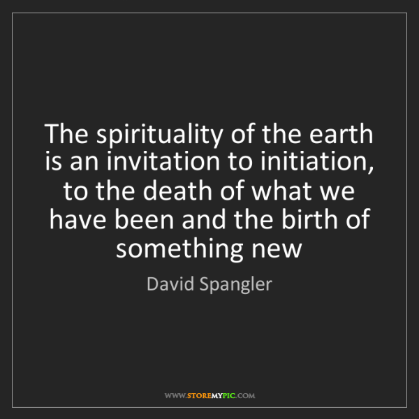 David Spangler: The spirituality of the earth is an invitation to initiation,...