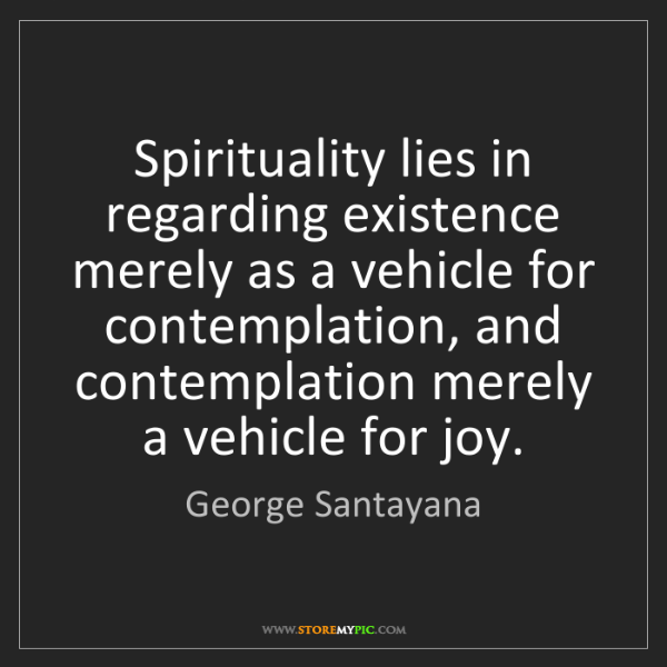 George Santayana: Spirituality lies in regarding existence merely as a...