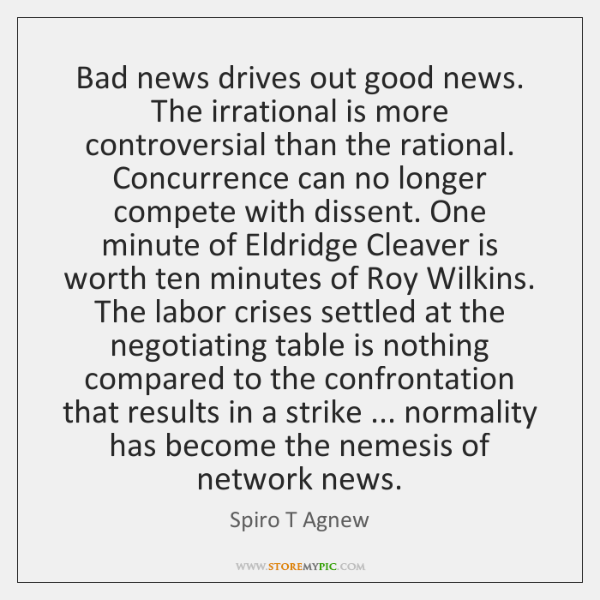 Bad news drives out good news. The irrational is more controversial than ...