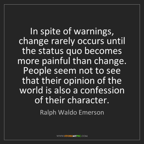 Ralph Waldo Emerson: In spite of warnings, change rarely occurs until the...