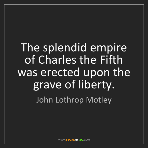 John Lothrop Motley: The splendid empire of Charles the Fifth was erected...
