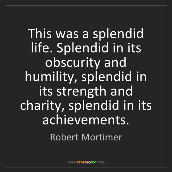 Robert Mortimer: This was a splendid life. Splendid in its obscurity and...