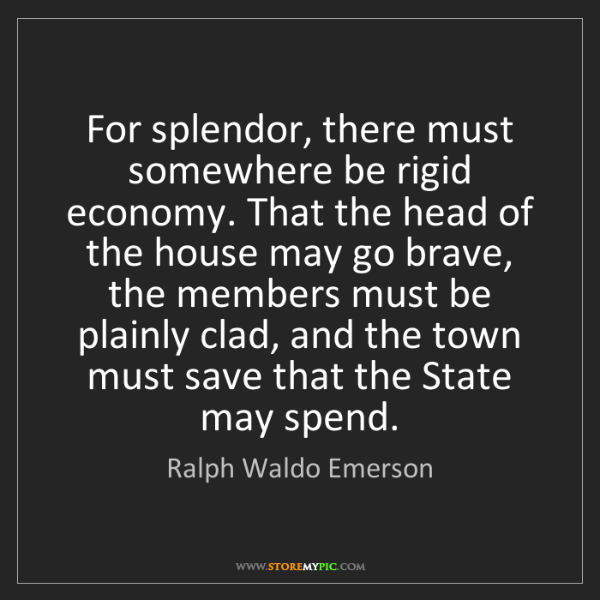 Ralph Waldo Emerson: For splendor, there must somewhere be rigid economy....