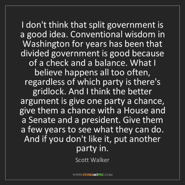 Scott Walker: I don't think that split government is a good idea. Conventional...