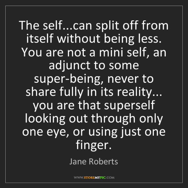 Jane Roberts: The self...can split off from itself without being less....