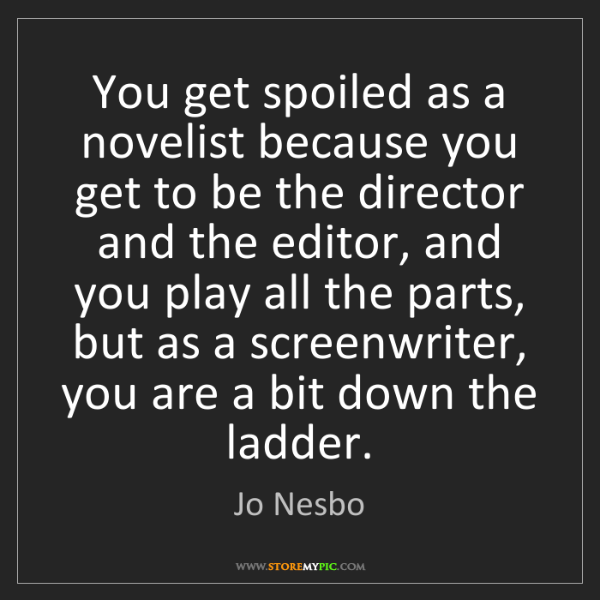 Jo Nesbo: You get spoiled as a novelist because you get to be the...