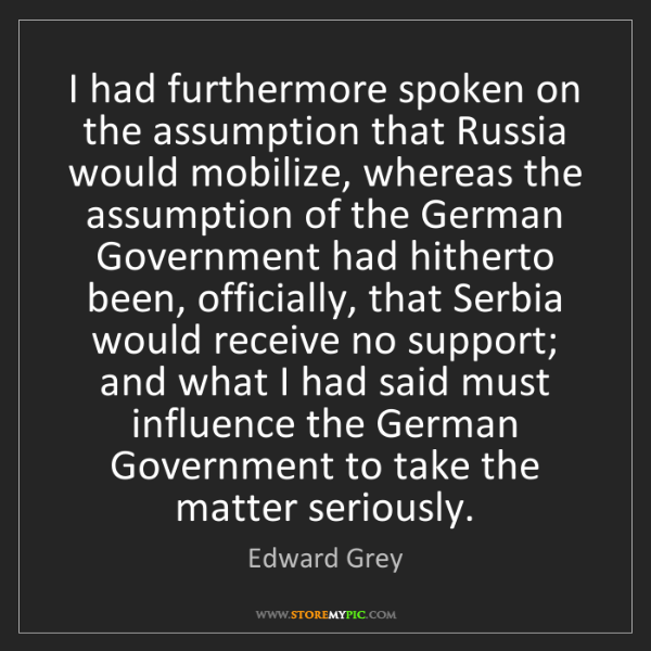 Edward Grey: I had furthermore spoken on the assumption that Russia...