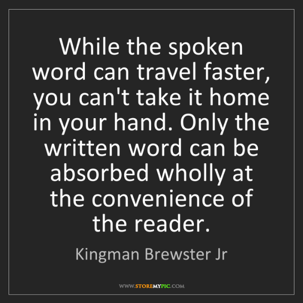Kingman Brewster Jr: While the spoken word can travel faster, you can't take...