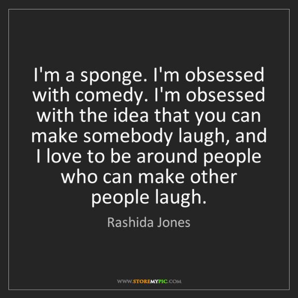 Rashida Jones: I'm a sponge. I'm obsessed with comedy. I'm obsessed...