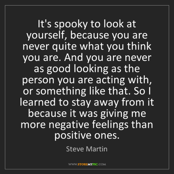 Steve Martin: It's spooky to look at yourself, because you are never...