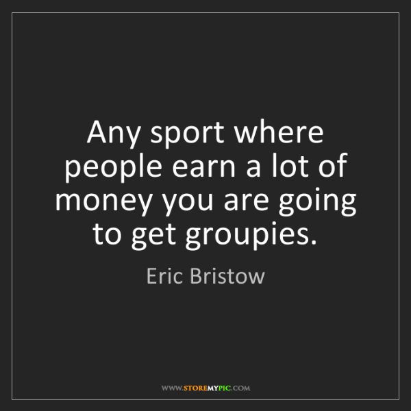 Eric Bristow: Any sport where people earn a lot of money you are going...